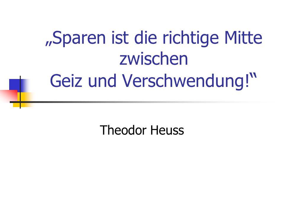 """""""Sparen ist die richtige Mitte zwischen Geiz und Verschwendung! Theodor Heuss"""