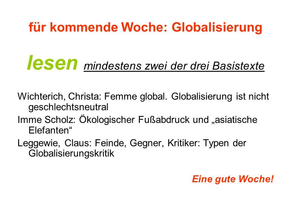 für kommende Woche: Globalisierung lesen mindestens zwei der drei Basistexte Wichterich, Christa: Femme global. Globalisierung ist nicht geschlechtsne