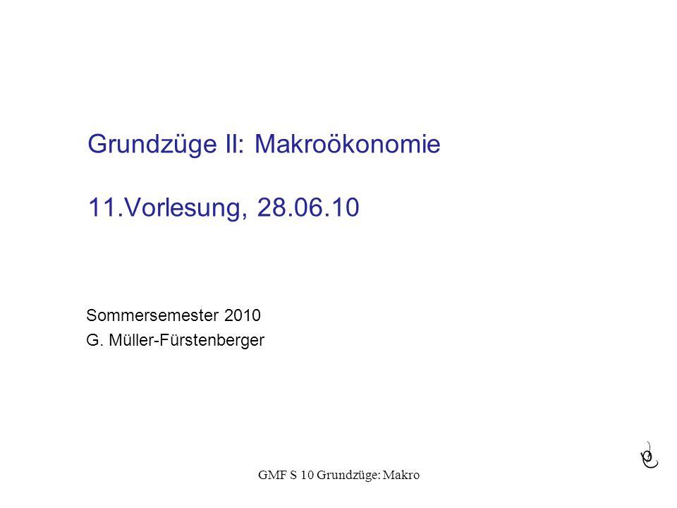 GMF S 10 Grundzüge: Makro Grundzüge II: Makroökonomie 11.Vorlesung, 28.06.10 Sommersemester 2010 G. Müller-Fürstenberger