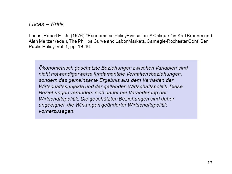 "17 Lucas – Kritik Lucas, Robert E., Jr. (1976), ""Econometric PolicyEvaluation: A Critique,"" in Karl Brunner und Alan Meltzer (eds.), The Phillips Curv"