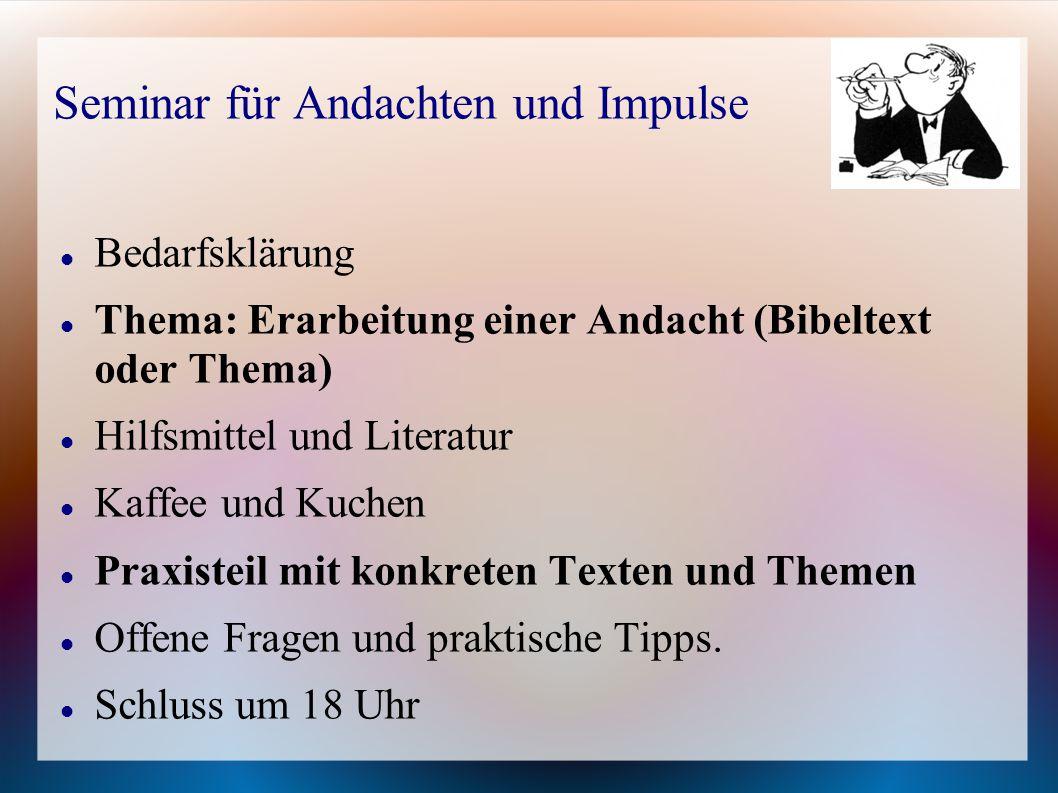 Bedarfsklärung Thema: Erarbeitung einer Andacht (Bibeltext oder Thema) Hilfsmittel und Literatur Kaffee und Kuchen Praxisteil mit konkreten Texten und