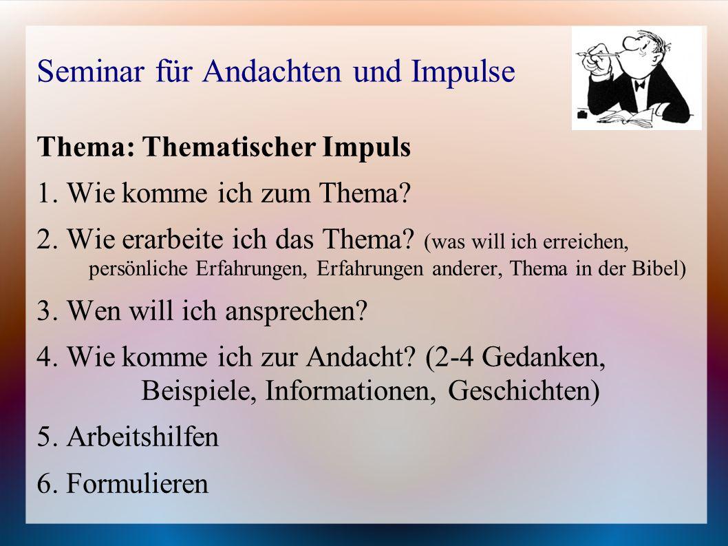 Seminar für Andachten und Impulse Thema: Thematischer Impuls 1. Wie komme ich zum Thema? 2. Wie erarbeite ich das Thema? (was will ich erreichen, pers