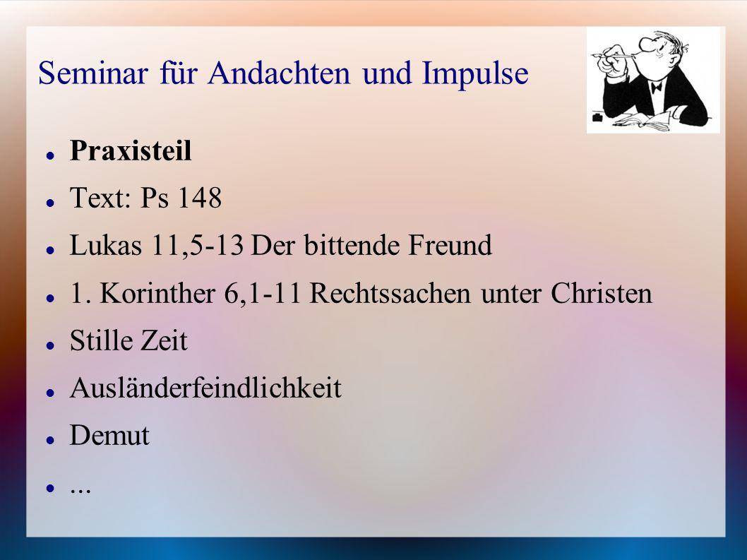 Seminar für Andachten und Impulse Praxisteil Text: Ps 148 Lukas 11,5-13 Der bittende Freund 1. Korinther 6,1-11 Rechtssachen unter Christen Stille Zei