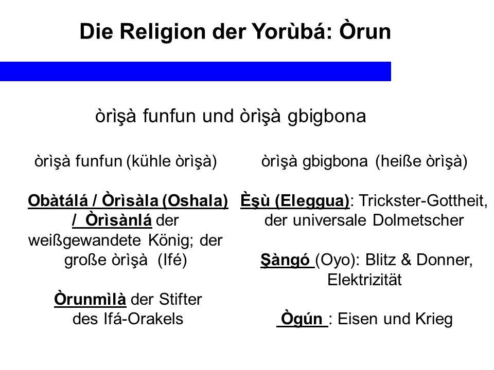 Die Religion der Yorùbá: Òrun òrìşà funfun und òrìşà gbigbona òrìşà funfun (kühle òrìşà) Obàtálá / Òrìsàla (Oshala) / Òrìsànlá der weißgewandete König; der große òrìşà (Ifé) Òrunmìlà der Stifter des Ifá-Orakels òrìşà gbigbona (heiße òrìşà) Èşù (Eleggua): Trickster-Gottheit, der universale Dolmetscher Şàngó (Oyo): Blitz & Donner, Elektrizität Ògún : Eisen und Krieg