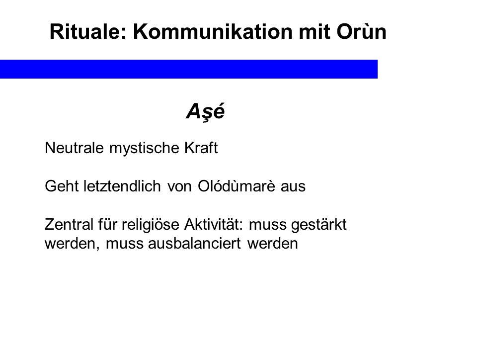 Aşé Neutrale mystische Kraft Geht letztendlich von Olódùmarè aus Zentral für religiöse Aktivität: muss gestärkt werden, muss ausbalanciert werden Rituale: Kommunikation mit Orùn