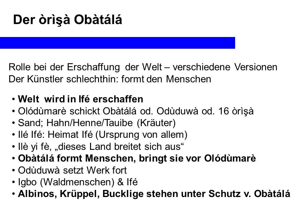 Der òrìşà Obàtálá Rolle bei der Erschaffung der Welt – verschiedene Versionen Der Künstler schlechthin: formt den Menschen Welt wird in Ifé erschaffen Olódùmarè schickt Obàtálá od.