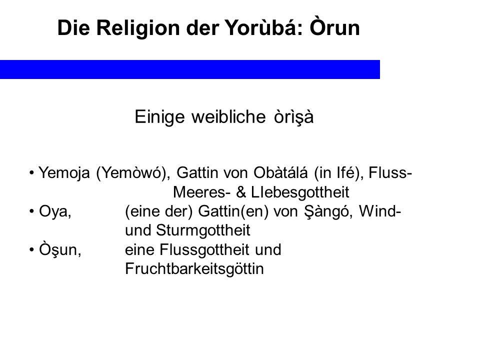 Einige weibliche òrìşà Yemoja (Yemòwó), Gattin von Obàtálá (in Ifé), Fluss- Meeres- & LIebesgottheit Oya, (eine der) Gattin(en) von Şàngó, Wind- und Sturmgottheit Òşun, eine Flussgottheit und Fruchtbarkeitsgöttin Die Religion der Yorùbá: Òrun