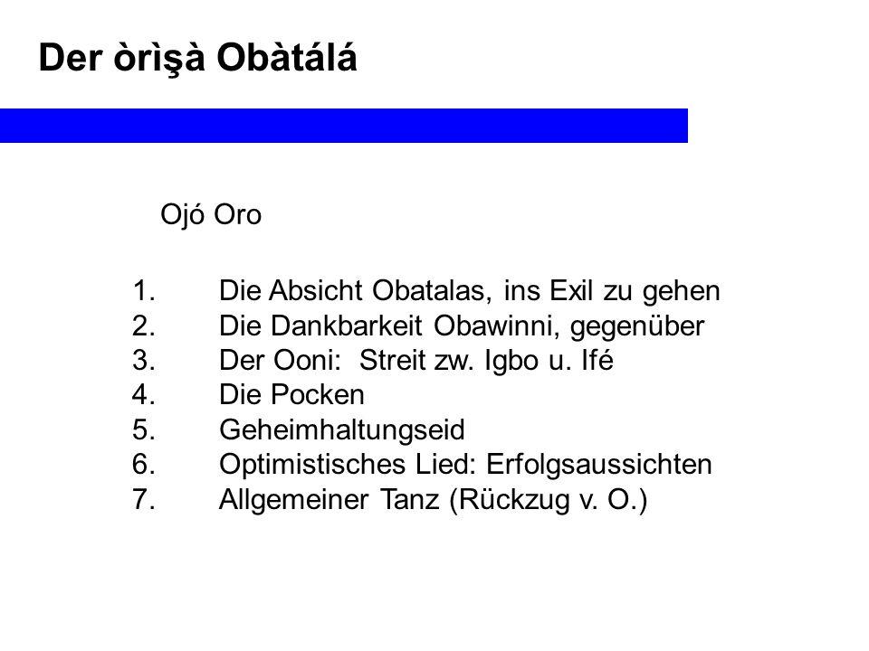 Der òrìşà Obàtálá Ojó Oro 1.Die Absicht Obatalas, ins Exil zu gehen 2.Die Dankbarkeit Obawinni, gegenüber 3.Der Ooni: Streit zw.