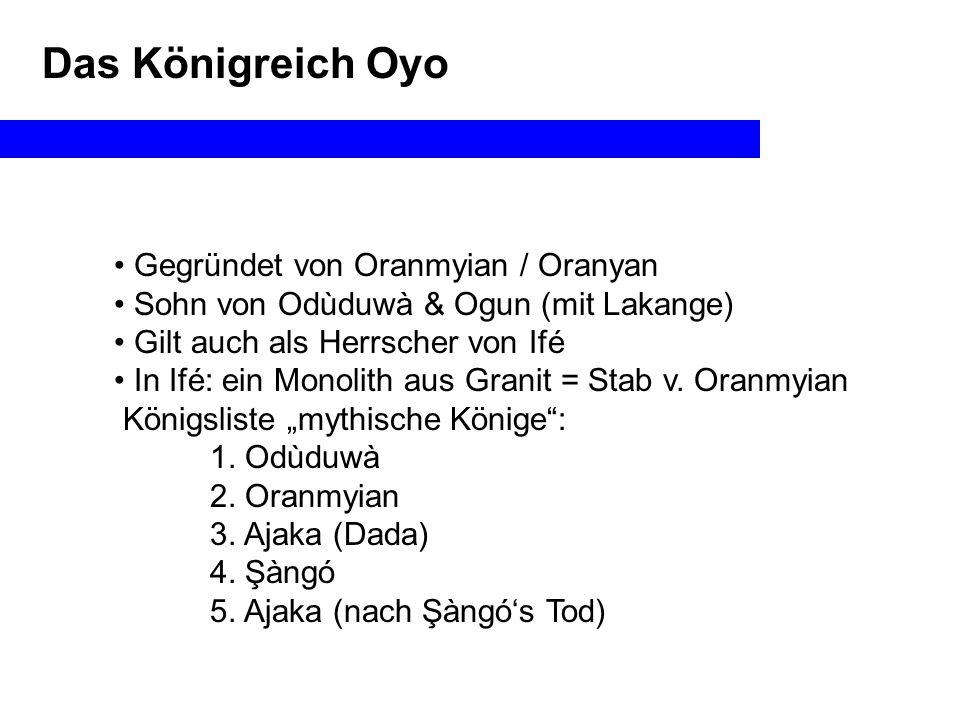 Das Königreich Oyo Gegründet von Oranmyian / Oranyan Sohn von Odùduwà & Ogun (mit Lakange) Gilt auch als Herrscher von Ifé In Ifé: ein Monolith aus Granit = Stab v.
