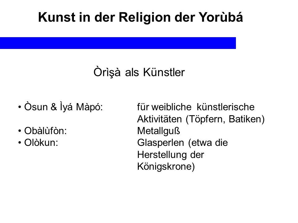 Objekte & Ausdrucksformen in der Religion In Zusammenhang mit dem Kult der òrìsà In Zusammenhang mit der Ahnenverehrung In Zusammenhang mit der Divinationspraxis Kunst in der Religion der Yorùbá