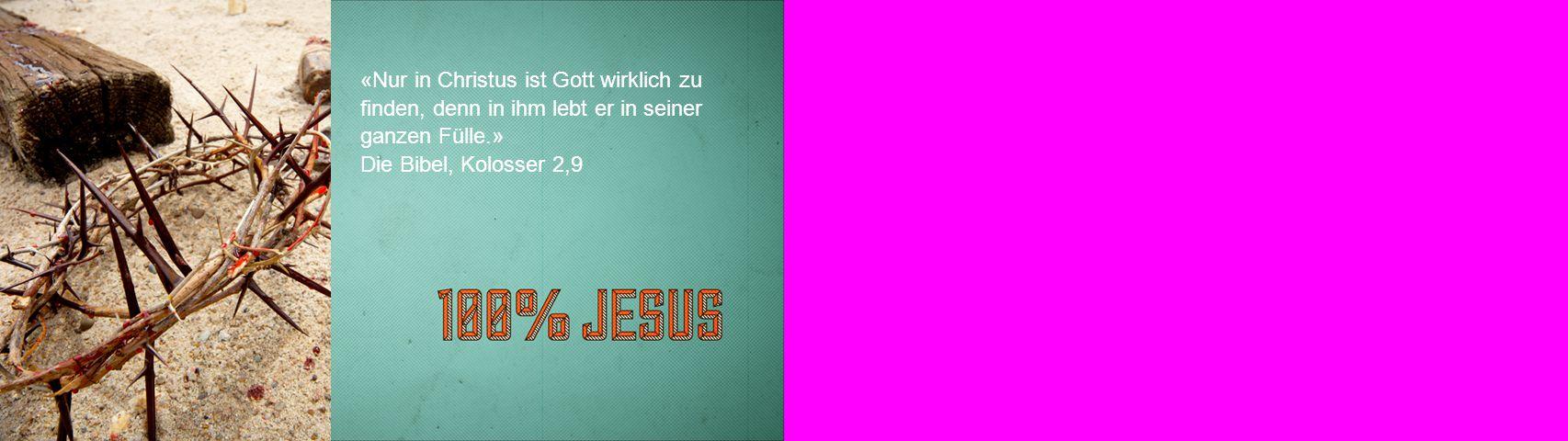«Nur in Christus ist Gott wirklich zu finden, denn in ihm lebt er in seiner ganzen Fülle.» Die Bibel, Kolosser 2,9