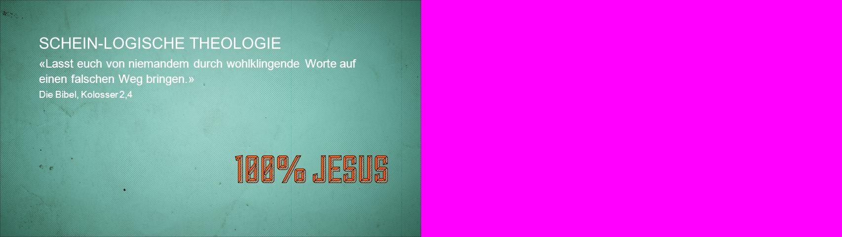 SCHEIN-LOGISCHE THEOLOGIE «Lasst euch von niemandem durch wohlklingende Worte auf einen falschen Weg bringen.» Die Bibel, Kolosser 2,4