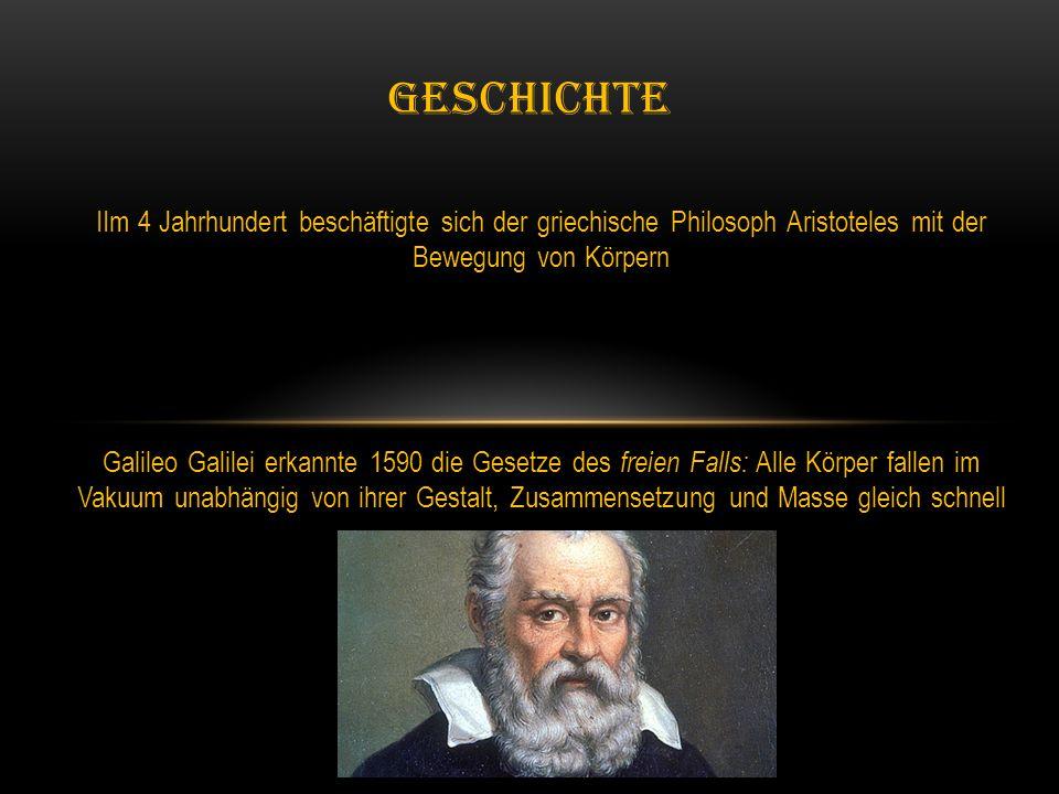 IIm 4 Jahrhundert beschäftigte sich der griechische Philosoph Aristoteles mit der Bewegung von Körpern Galileo Galilei erkannte 1590 die Gesetze des freien Falls: Alle Körper fallen im Vakuum unabhängig von ihrer Gestalt, Zusammensetzung und Masse gleich schnell GESCHICHTE