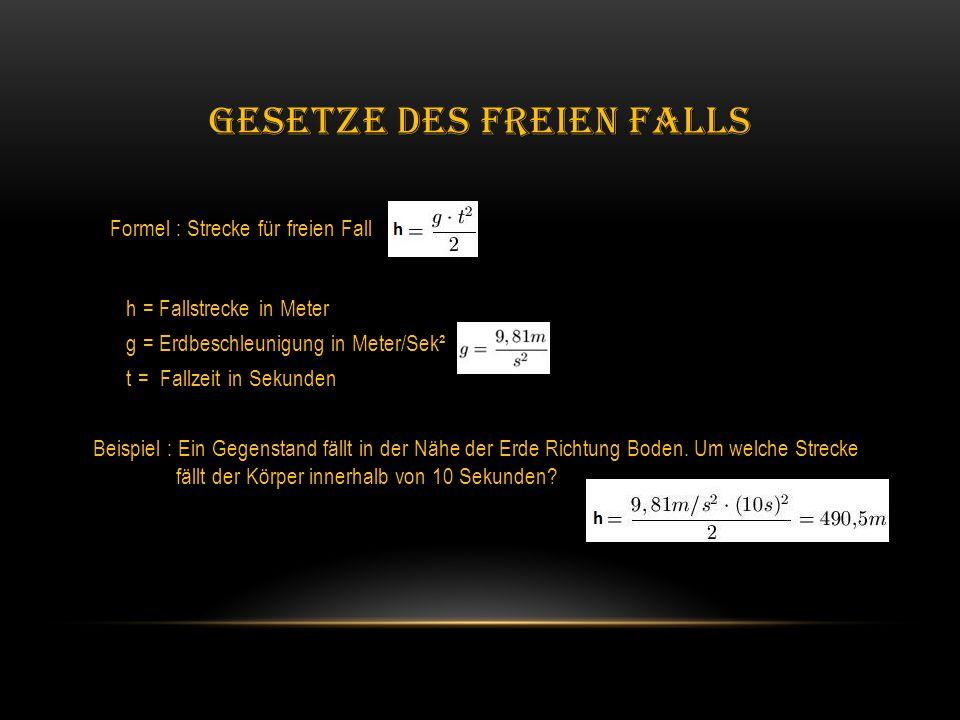 GESETZE DES FREIEN FALLS Formel : Strecke für freien Fall h = Fallstrecke in Meter h = Fallstrecke in Meter g = Erdbeschleunigung in Meter/Sek² g = Erdbeschleunigung in Meter/Sek² t = Fallzeit in Sekunden t = Fallzeit in Sekunden Beispiel : Beispiel : Ein Gegenstand fällt in der Nähe der Erde Richtung Boden.
