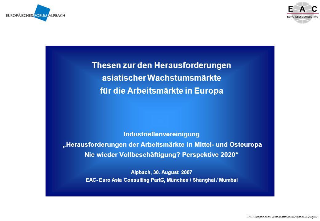 """EAC/Europäisches Wirtschaftsforum Alpbach 30Aug07/1 Thesen zur den Herausforderungen asiatischer Wachstumsmärkte für die Arbeitsmärkte in Europa Industriellenvereinigung """"Herausforderungen der Arbeitsmärkte in Mittel- und Osteuropa Nie wieder Vollbeschäftigung."""