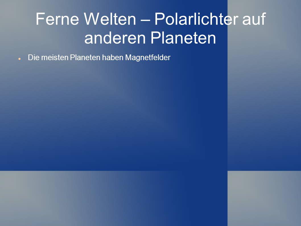Ferne Welten – Polarlichter auf anderen Planeten Die meisten Planeten haben Magnetfelder