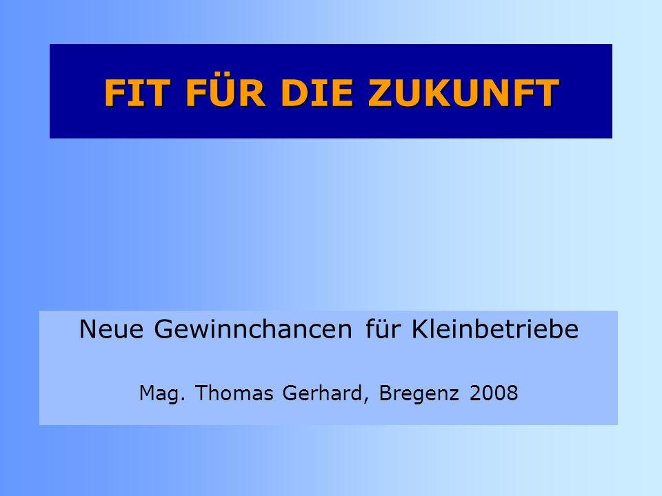 Neue Gewinnchancen für Kleinbetriebe Mag. Thomas Gerhard, Bregenz 2008 FIT FÜR DIE ZUKUNFT