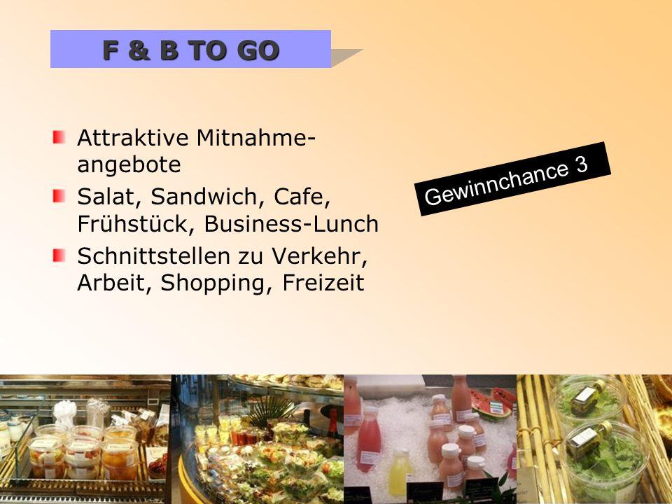 Attraktive Mitnahme- angebote Salat, Sandwich, Cafe, Frühstück, Business-Lunch Schnittstellen zu Verkehr, Arbeit, Shopping, Freizeit F & B TO GO Gewinnchance 3