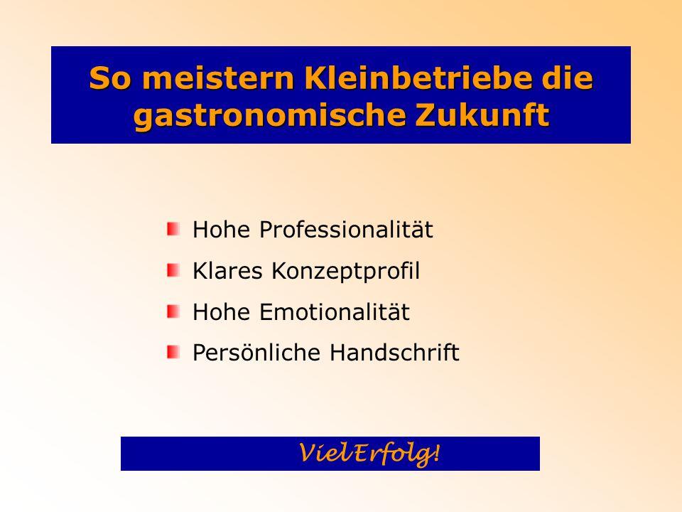 So meistern Kleinbetriebe die gastronomische Zukunft Hohe Professionalität Klares Konzeptprofil Hohe Emotionalität Persönliche Handschrift Viel Erfolg!