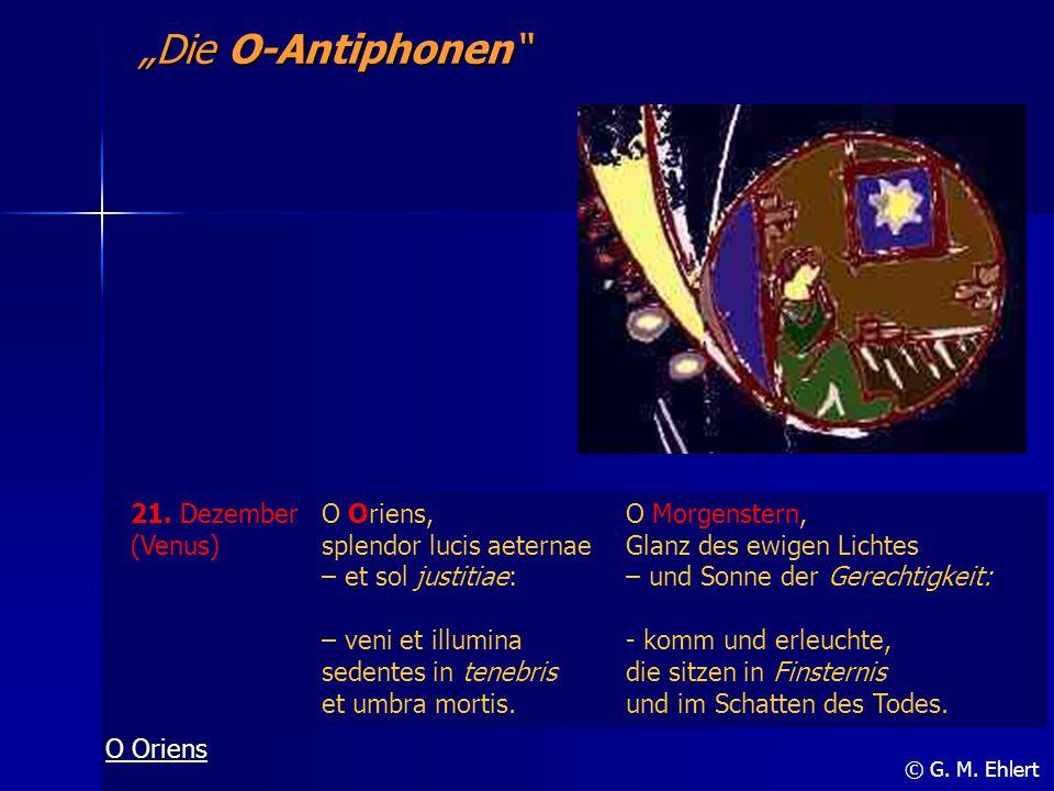 """""""Die O-Antiphonen"""" © G. M. Ehlert 21. Dezember (Venus) O Oriens, splendor lucis aeternae – et sol justitiae: – veni et illumina sedentes in tenebris e"""