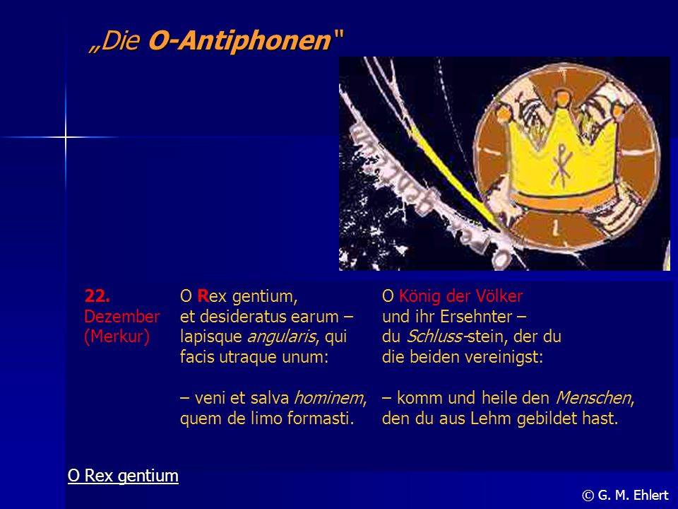 """""""Die O-Antiphonen"""" © G. M. Ehlert 22. Dezember (Merkur) O Rex gentium, et desideratus earum – lapisque angularis, qui facis utraque unum: – veni et sa"""