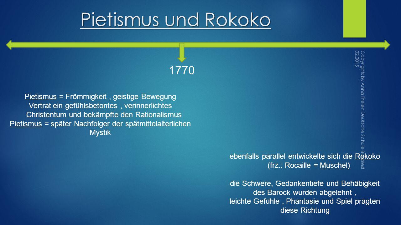 Pietismus und Rokoko 1770 ebenfalls parallel entwickelte sich die Rokoko (frz.: Rocaille = Muschel) die Schwere, Gedankentiefe und Behäbigkeit des Barock wurden abgelehnt, leichte Gefühle, Phantasie und Spiel prägten diese Richtung Pietismus = Frömmigkeit, geistige Bewegung Vertrat ein gefühlsbetontes, verinnerlichtes Christentum und bekämpfte den Rationalismus Pietismus = später Nachfolger der spätmittelalterlichen Mystik Copyrights by Anna Thelen Deutsche Schule Bukarest 02.2015