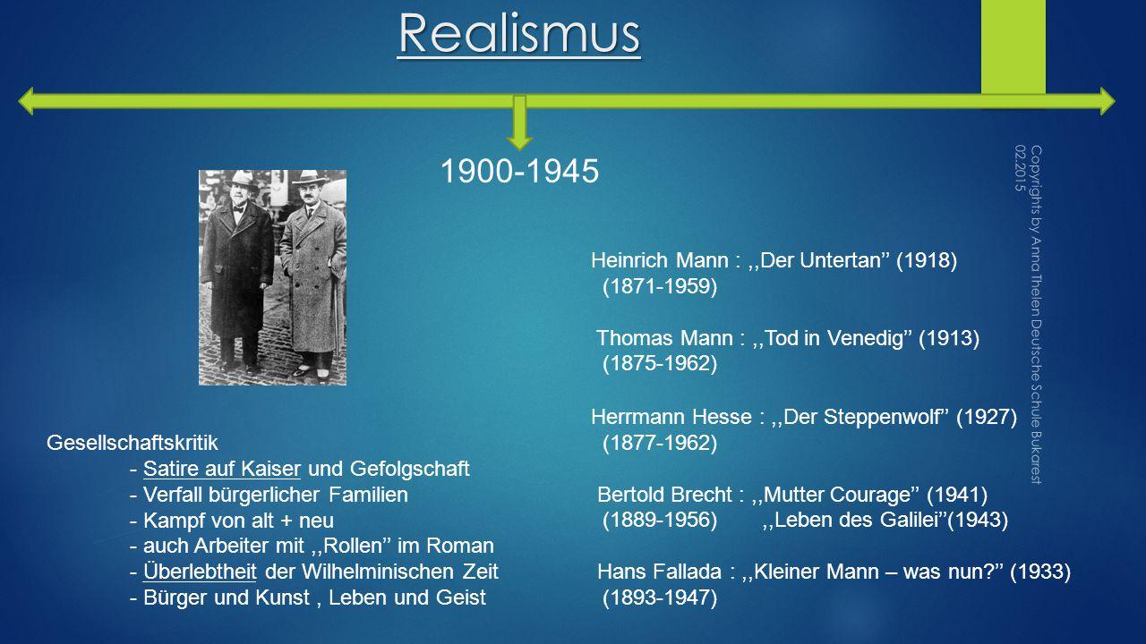 Realismus 1900-1945 Gesellschaftskritik - Satire auf Kaiser und Gefolgschaft - Verfall bürgerlicher Familien - Kampf von alt + neu - auch Arbeiter mit,,Rollen'' im Roman - Überlebtheit der Wilhelminischen Zeit - Bürger und Kunst, Leben und Geist Heinrich Mann :,,Der Untertan'' (1918) (1871-1959) Thomas Mann :,,Tod in Venedig'' (1913) (1875-1962) Herrmann Hesse :,,Der Steppenwolf'' (1927) (1877-1962) Bertold Brecht :,,Mutter Courage'' (1941) (1889-1956),,Leben des Galilei''(1943) Hans Fallada :,,Kleiner Mann – was nun?'' (1933) (1893-1947) Copyrights by Anna Thelen Deutsche Schule Bukarest 02.2015