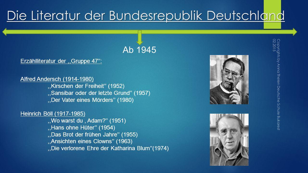 Die Literatur der Bundesrepublik Deutschland Ab 1945 Erzählliteratur der,,Gruppe 47'': Alfred Andersch (1914-1980),,Kirschen der Freiheit'' (1952),,Sansibar oder der letzte Grund'' (1957),,Der Vater eines Mörders'' (1980) Heinrich Böll (1917-1985),,Wo warst du, Adam?'' (1951),,Hans ohne Hüter'' (1954),,Das Brot der frühen Jahre'' (1955),,Ansichten eines Clowns'' (1963),,Die verlorene Ehre der Katharina Blum''(1974) Copyrights by Anna Thelen Deutsche Schule Bukarest 02.2015