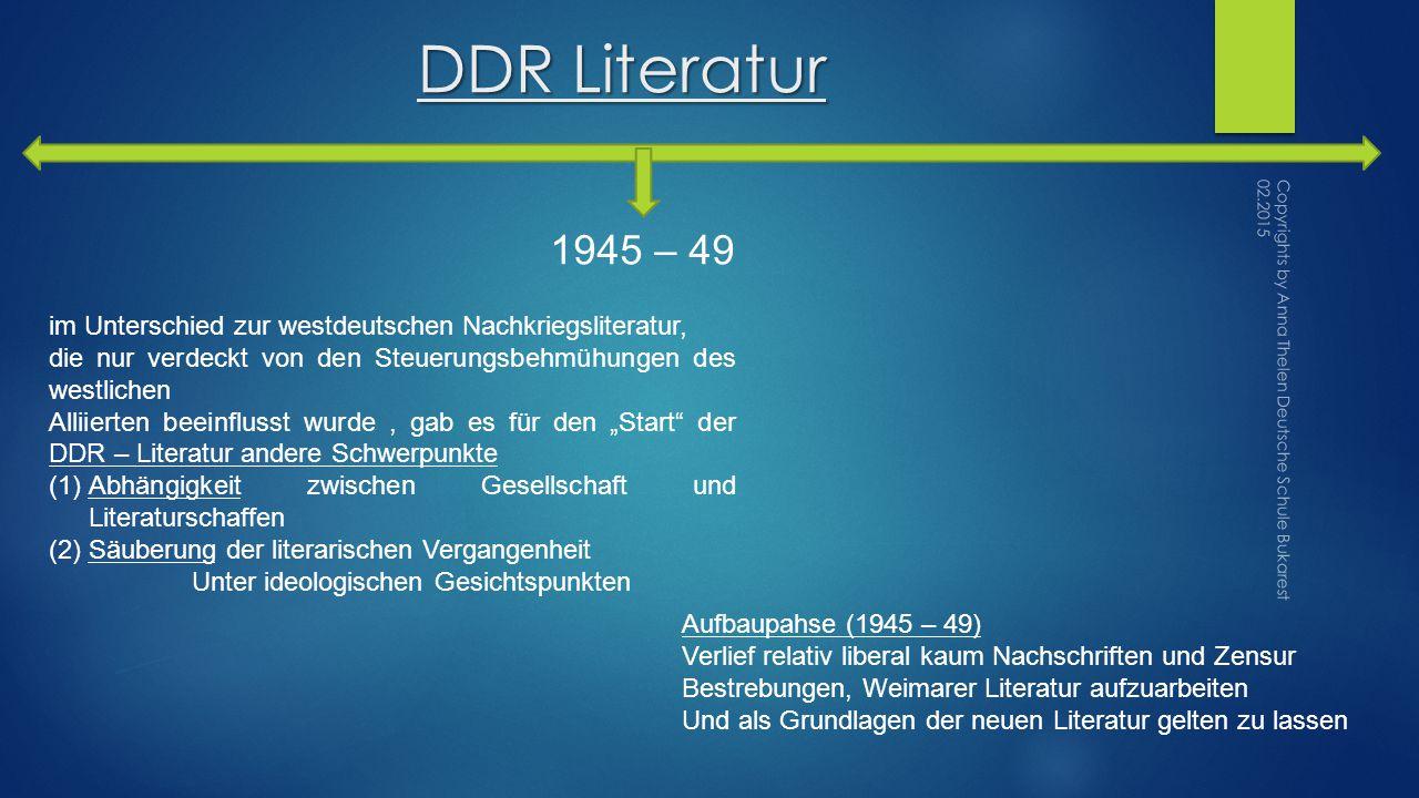 """DDR Literatur im Unterschied zur westdeutschen Nachkriegsliteratur, die nur verdeckt von den Steuerungsbehmühungen des westlichen Alliierten beeinflusst wurde, gab es für den """"Start der DDR – Literatur andere Schwerpunkte (1)Abhängigkeit zwischen Gesellschaft und Literaturschaffen (2)Säuberung der literarischen Vergangenheit Unter ideologischen Gesichtspunkten Aufbaupahse (1945 – 49) Verlief relativ liberal kaum Nachschriften und Zensur Bestrebungen, Weimarer Literatur aufzuarbeiten Und als Grundlagen der neuen Literatur gelten zu lassen 1945 – 49 Copyrights by Anna Thelen Deutsche Schule Bukarest 02.2015"""