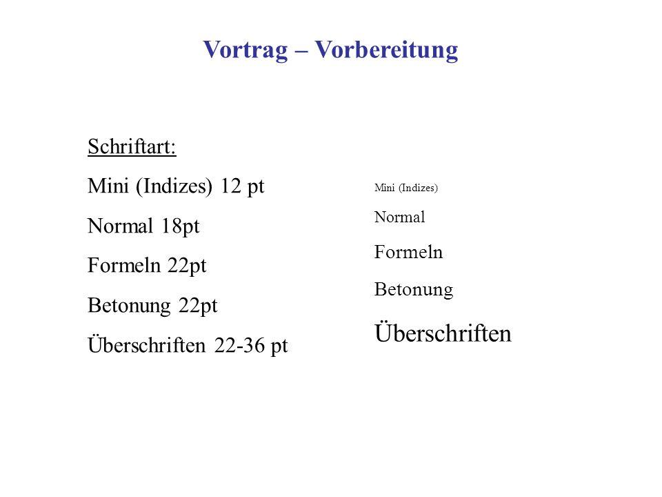 Schriftart: Mini (Indizes) 12 pt Normal 18pt Formeln 22pt Betonung 22pt Überschriften 22-36 pt Vortrag – Vorbereitung Mini (Indizes) Normal Formeln Be