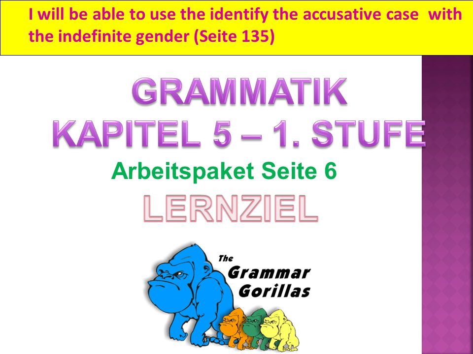 I will be able to use the identify the accusative case with the indefinite gender (Seite 135) Arbeitspaket Seite 6
