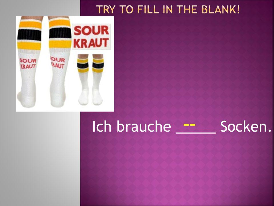 Ich brauche _____ Socken. --
