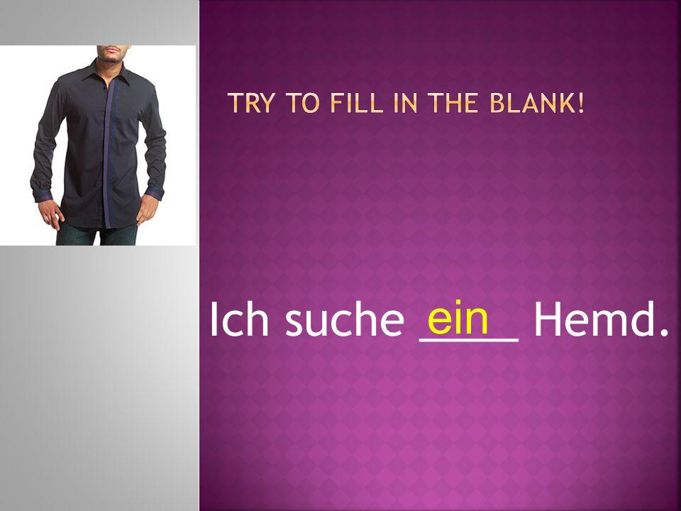 Ich suche ____ Hemd. ein