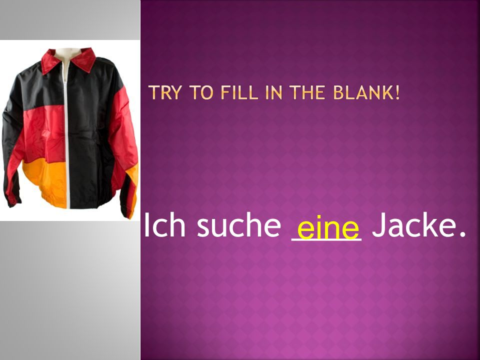 Ich suche ____ Jacke. eine