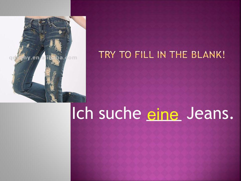 Ich suche ____ Jeans. eine