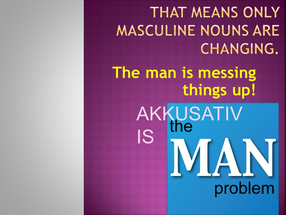 The man is messing things up! AKKUSATIV IS