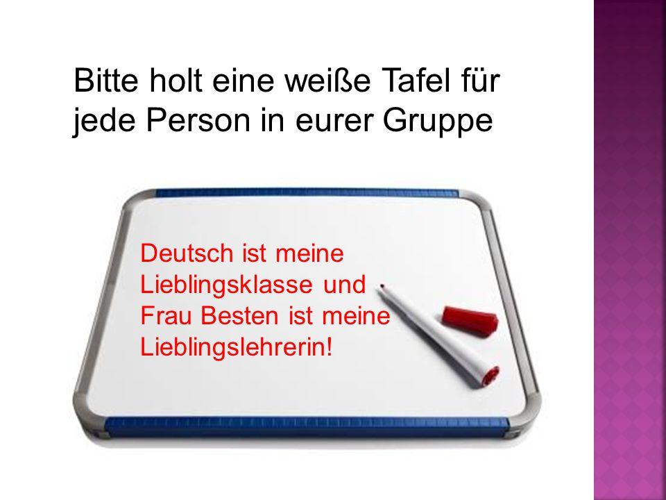 Bitte holt eine weiße Tafel für jede Person in eurer Gruppe Deutsch ist meine Lieblingsklasse und Frau Besten ist meine Lieblingslehrerin!