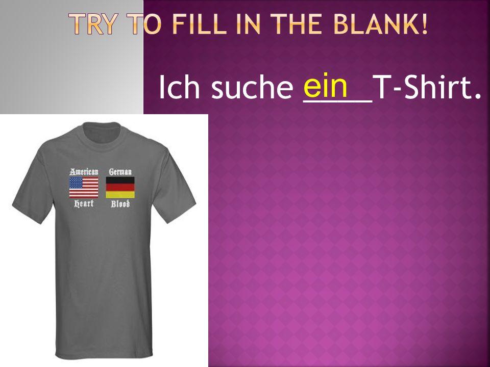 Ich suche ____T-Shirt. ein