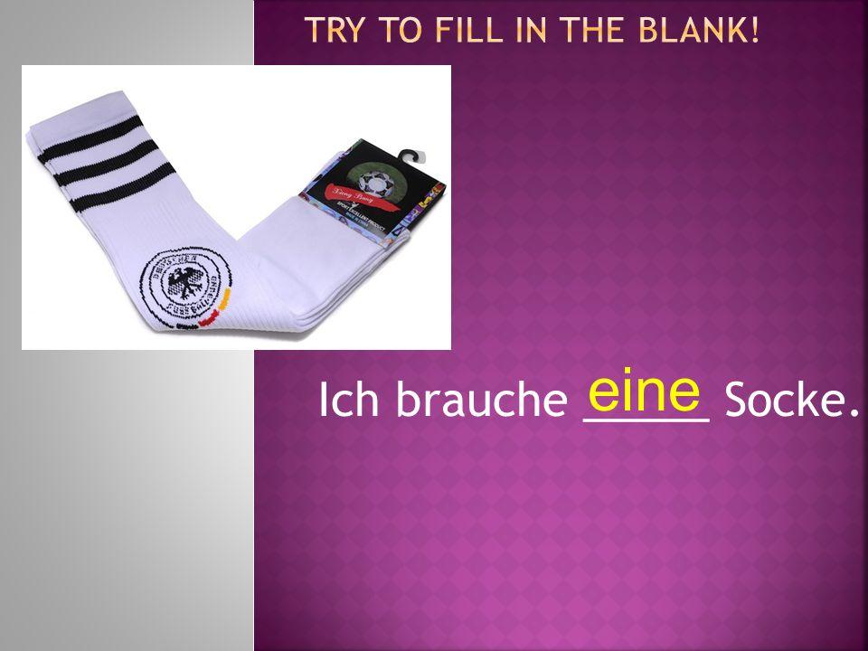 Ich brauche _____ Socke. eine