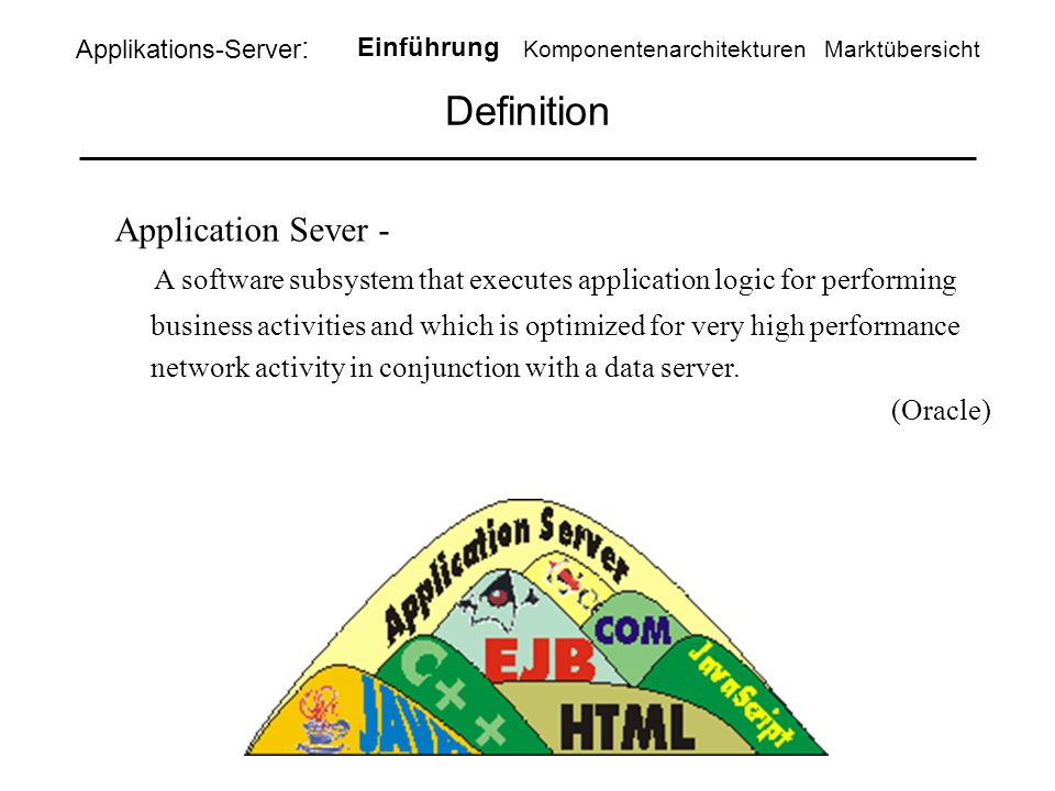 Definition Applikations-Server : Einführung KomponentenarchitekturenMarktübersicht Application Sever - A software subsystem that executes application logic for performing business activities and which is optimized for very high performance network activity in conjunction with a data server.