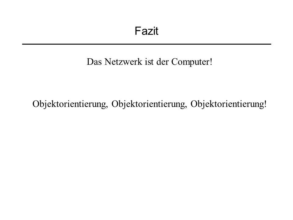 Fazit Das Netzwerk ist der Computer! Objektorientierung, Objektorientierung, Objektorientierung!