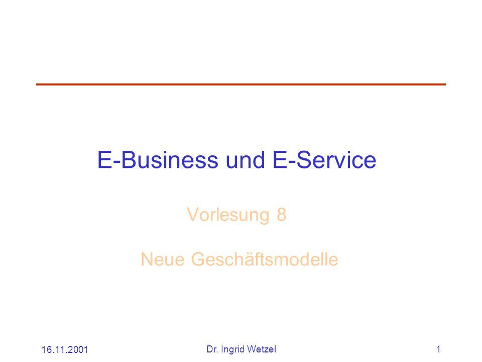 16.11.2001Dr. Ingrid Wetzel1 E-Business und E-Service Vorlesung 8 Neue Geschäftsmodelle