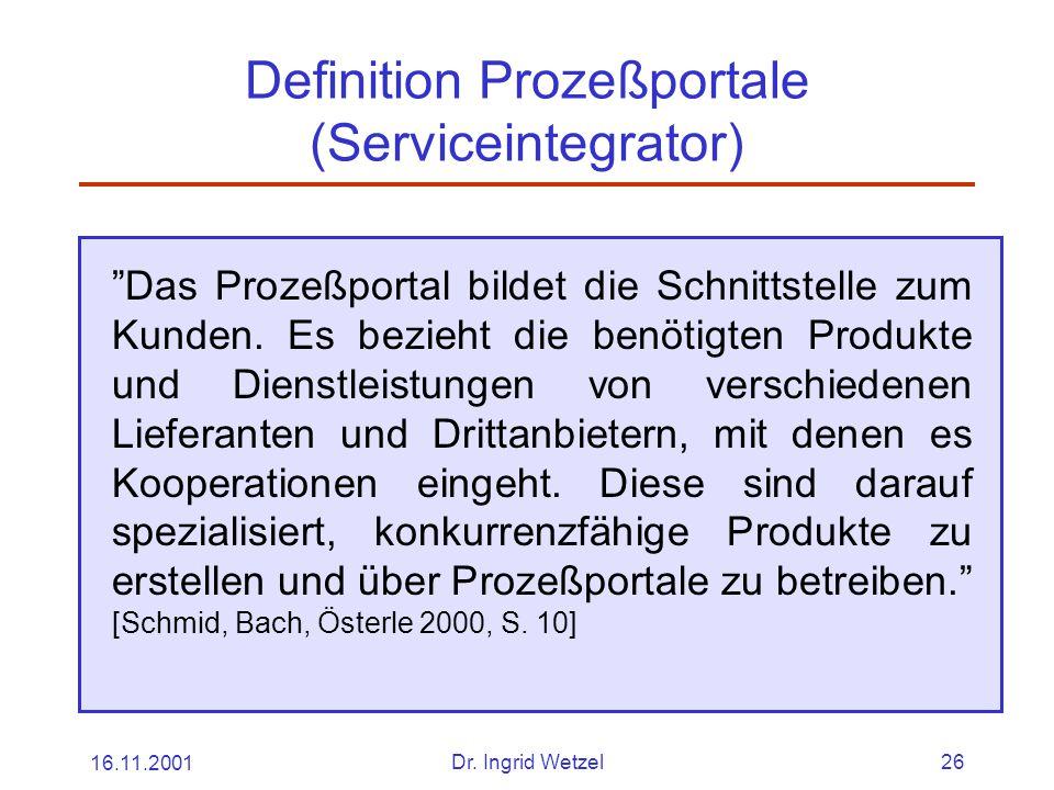 """16.11.2001Dr. Ingrid Wetzel26 Definition Prozeßportale (Serviceintegrator) """"Das Prozeßportal bildet die Schnittstelle zum Kunden. Es bezieht die benöt"""