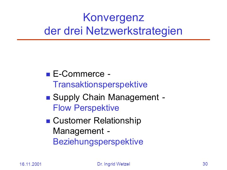 16.11.2001Dr. Ingrid Wetzel30 Konvergenz der drei Netzwerkstrategien  E-Commerce - Transaktionsperspektive  Supply Chain Management - Flow Perspekti