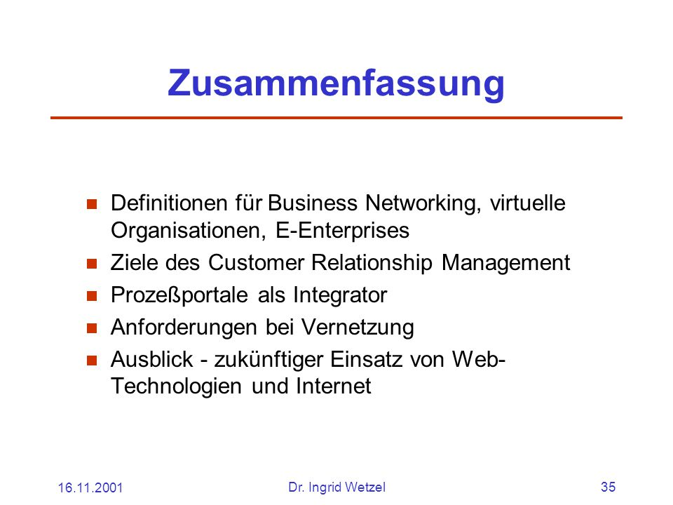 16.11.2001Dr. Ingrid Wetzel35 Zusammenfassung  Definitionen für Business Networking, virtuelle Organisationen, E-Enterprises  Ziele des Customer Rel