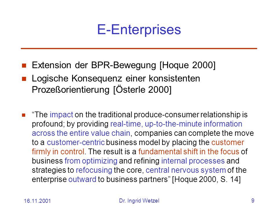 16.11.2001Dr. Ingrid Wetzel9 E-Enterprises  Extension der BPR-Bewegung [Hoque 2000]  Logische Konsequenz einer konsistenten Prozeßorientierung [Öste