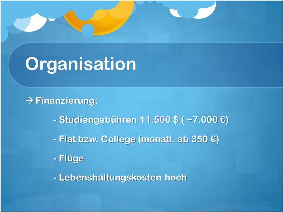 Organisation  Finanzierung: - Studiengebühren 11.500 $ ( ~7.000 €) - Flat bzw. College (monatl. ab 350 €) - Flüge - Lebenshaltungskosten hoch