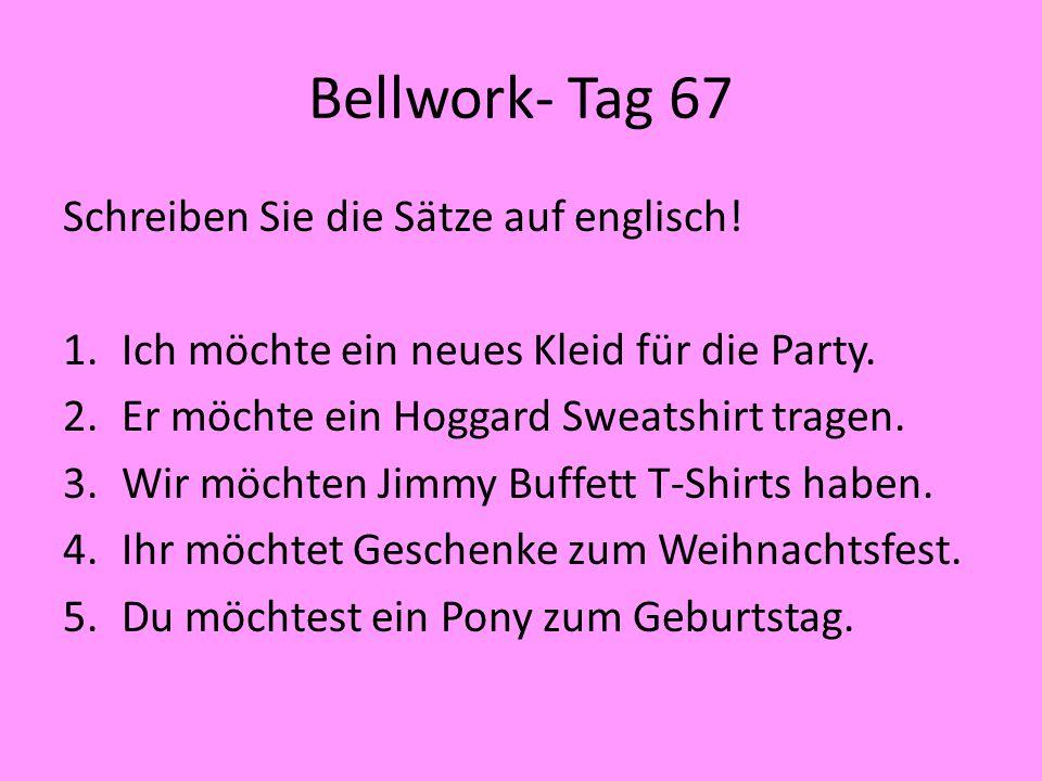 Bellwork- Tag 67 Schreiben Sie die Sätze auf englisch! 1.Ich möchte ein neues Kleid für die Party. 2.Er möchte ein Hoggard Sweatshirt tragen. 3.Wir mö