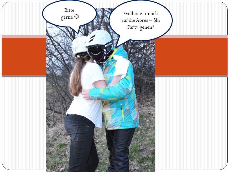 Bitte gerne Wollen wir noch auf die Aprés – Ski Party gehen?