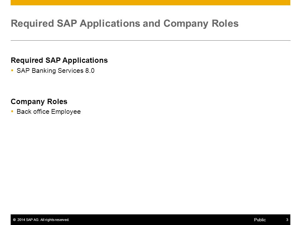 ©2014 SAP AG. All rights reserved.3 Public Required SAP Applications and Company Roles Required SAP Applications  SAP Banking Services 8.0 Company Ro